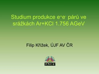 Studium p rodukce e + e -  p árů ve srážkách Ar+KCl 1.756 AGeV