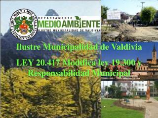 Ilustre Municipalidad de Valdivia LEY 20.417 Modifica ley 19.300 y Responsabilidad Municipal