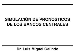 SIMULACIÓN DE PRONÓSTICOS DE LOS BANCOS CENTRALES Dr. Luis Miguel Galindo