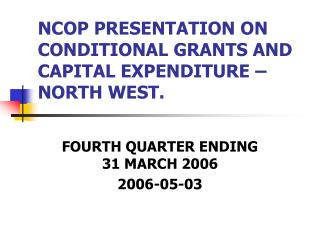 NCOP PRESENTATION ON CONDITIONAL GRANTS AND CAPITAL EXPENDITURE – NORTH WEST.