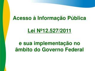 Acesso à Informação Pública Lei Nº12.527/2011  e sua i mplementação no  âmbito do Governo Federal