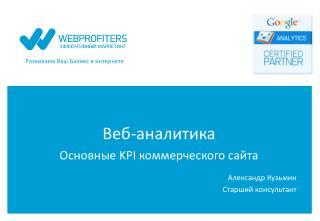Веб-аналитика  Основные  KPI  коммерческого сайта Александр Кузьмин Старший консультант