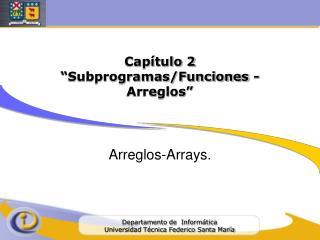 """Capítulo 2 """"Subprogramas/Funciones - Arreglos"""""""