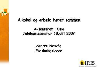 Alkohol og arbeid hører sammen A-senteret i Oslo  Jubileumsseminar 18.okt 2007