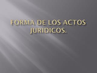 Forma de los actos  juridicos .
