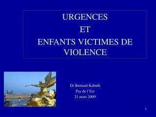 URGENCES  ET  ENFANTS VICTIMES DE VIOLENCE Dr Bernard Kabuth Psy de l'Est  21 mars 2009