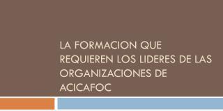 LA FORMACION QUE REQUIEREN LOS LIDERES DE LAS ORGANIZACIONES DE ACICAFOC