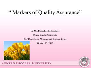 """ Markers of Quality Assurance""  Dr. Ma. Flordeliza L. Anastacio Centro Escolar University"