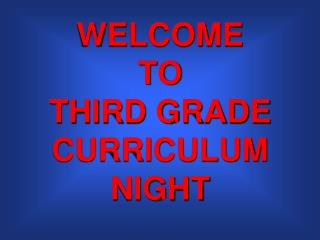 WELCOME  TO  THIRD GRADE CURRICULUM NIGHT
