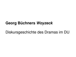 Georg Büchners  Woyzeck Diskursgeschichte des Dramas im DU