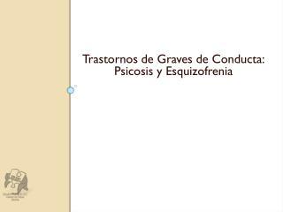 Trastornos de Graves de Conducta: Psicosis y Esquizofrenia