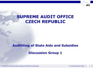 SUPREME AUDIT OFFICE   CZECH REPUBLIC Audit iting of State Aids and Subsidies Discussion Group 1
