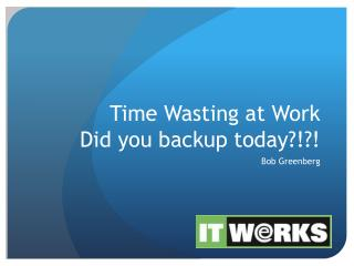 Time Wasting at Work Did you backup today?!?!