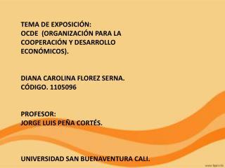 TEMA DE EXPOSICIÓN:  OCDE  (ORGANIZACIÓN PARA LA COOPERACIÓN Y DESARROLLO ECONÓMICOS).
