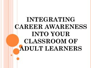 INTEGRATING  CAREER AWARENESS  INTO YOUR  CLASSROOM OF  ADULT LEARNERS