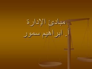 مبادئ الإدارة أ.  ابراهيم سمور