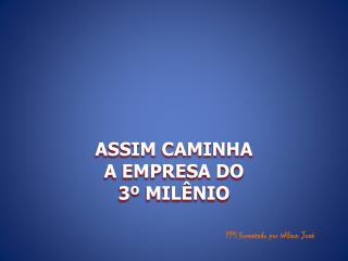 ASSIM CAMINHA                      A EMPRESA DO                        3º MILÊNIO