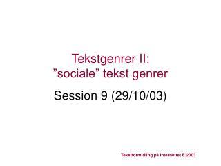 """Tekstgenrer II:  """"sociale"""" tekst genrer Session 9 (29/10/03)"""