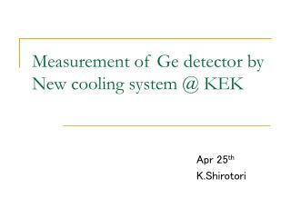 Measurement of Ge detector by New cooling system @ KEK