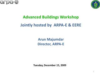 Advanced Buildings Workshop Jointly hosted by  ARPA-E & EERE Arun  Majumdar Director, ARPA-E
