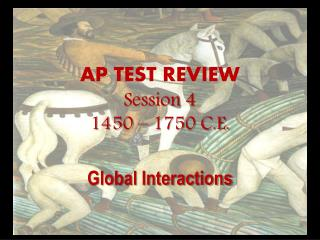 AP TEST REVIEW Session 4 1450 – 1750 C.E.