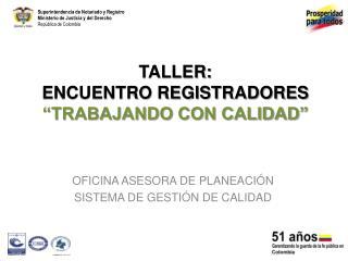 TALLER:  ENCUENTRO REGISTRADORES  �TRABAJANDO CON CALIDAD�