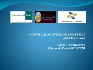 PHOTOS DES ACTIVITES DU PROJET WCP  ANNEE 2012-2013 Anicet Talyamwanya Chargé de Projet WCP/BENI