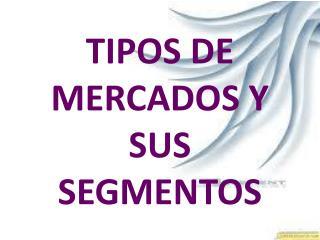 TIPOS DE MERCADOS Y SUS SEGMENTOS