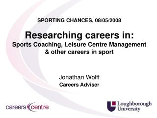 SPORTING CHANCES, 08/05/2008 Researching careers in: Sports Coaching, Leisure Centre Management