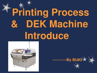 Printing Process   &   DEK Machine  Introduce By BU#3