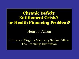 Chronic Deficit: Entitlement Crisis   or Health Financing Problem   Henry J. Aaron  Bruce and Virginia MacLaury Senior F