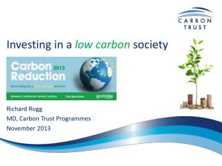 Investing in a  low carbon  society Richard Rugg MD, Carbon Trust Programmes November 2013