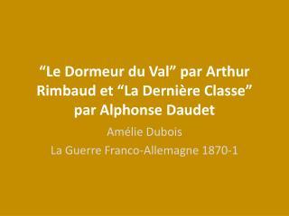 """""""Le  Dormeur  du Val"""" par Arthur Rimbaud et """"La  D ernière Classe """" par Alphonse Daudet"""