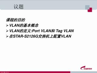 课程的目的 VLAN的基本概念 VLAN的定义:Port VLAN和 Tag VLAN 在 STAR-S2126G 交换机上配置 VLAN