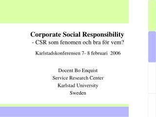 Corporate Social Responsibility   - CSR som fenomen och bra f r vem Karlstadskonferensen 7- 8 februari  2006