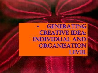 •Generating creative idea: Individual and  organisation  level