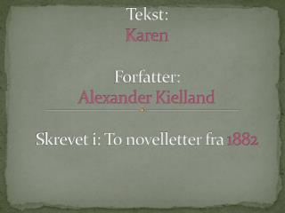 Tekst:  Karen  Forfatter:  Alexander Kielland Skrevet i: To novelletter fra  1882