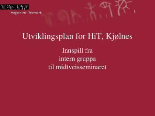 Utviklingsplan for HiT, Kjølnes Innspill fra  intern gruppa  til midtveisseminaret