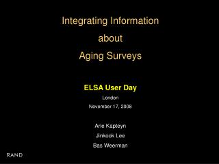 Integrating Information  about  Aging Surveys ELSA User Day London November 17, 2008 Arie Kapteyn