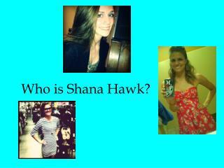 Who is Shana Hawk?