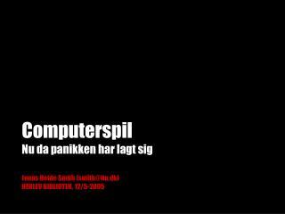 Computerspil Nu da panikken har lagt sig Jonas Heide Smith (smith@itu.dk)