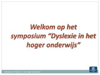 """Welkom op het  symposium """"Dyslexie in het hoger onderwijs"""""""