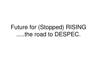 Future for (Stopped) RISING .....the road to DESPEC.