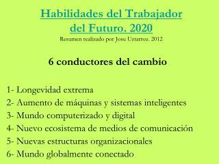 Habilidades del Trabajador del Futuro. 2020 Resumen realizado por Josu  Uztarroz . 2012