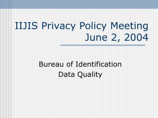 IIJIS Privacy Policy Meeting June 2, 2004