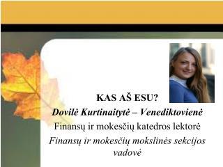 KAS AŠ ESU? Dovilė Kurtinaitytė – Venediktovienė Finansų ir mokesčių katedros lektorė