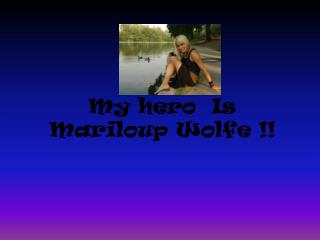 My hero  Is Mariloup Wolfe !!