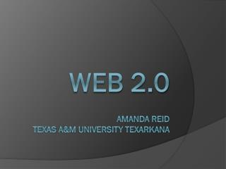 Web 2.0 Amanda Reid Texas  a&M  University Texarkana