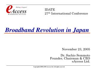 Broadband Revolution in Japan November 23, 2005 Dr. Sachio Semmoto Founder, Chairman & CEO