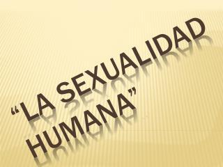 """""""LA SEXUALIDAD HUMANA"""""""
